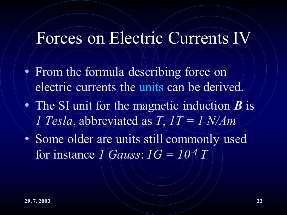 29. 7. 200322 Forces on Electric Currents IV From the formula describing force on electric currents the units can be derived. The SI unit for the magn