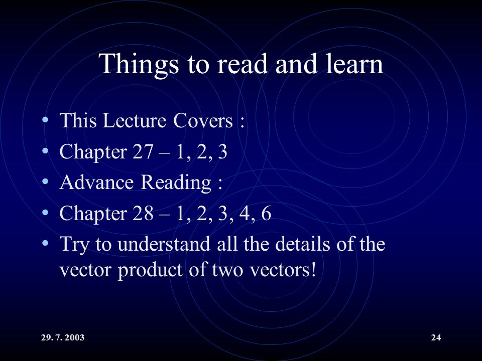 29. 7. 200324 Things to read and learn This Lecture Covers : Chapter 27 – 1, 2, 3 Advance Reading : Chapter 28 – 1, 2, 3, 4, 6 Try to understand all t