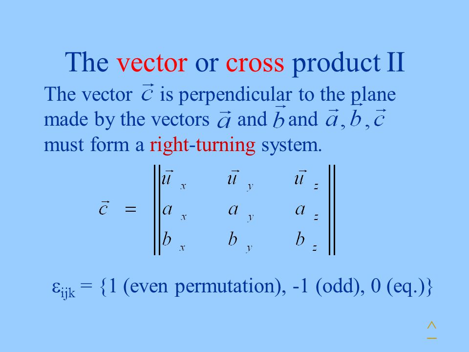 The vector or cross product II The vector is perpendicular to the plane made by the vectors and and must form a right-turning system.  ijk = {1 (even
