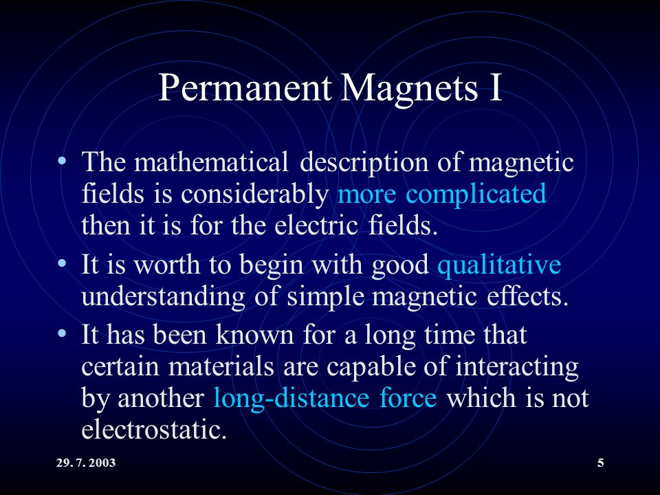 29. 7. 20035 Permanent Magnets I The mathematical description of magnetic fields is considerably more complicated then it is for the electric fields.