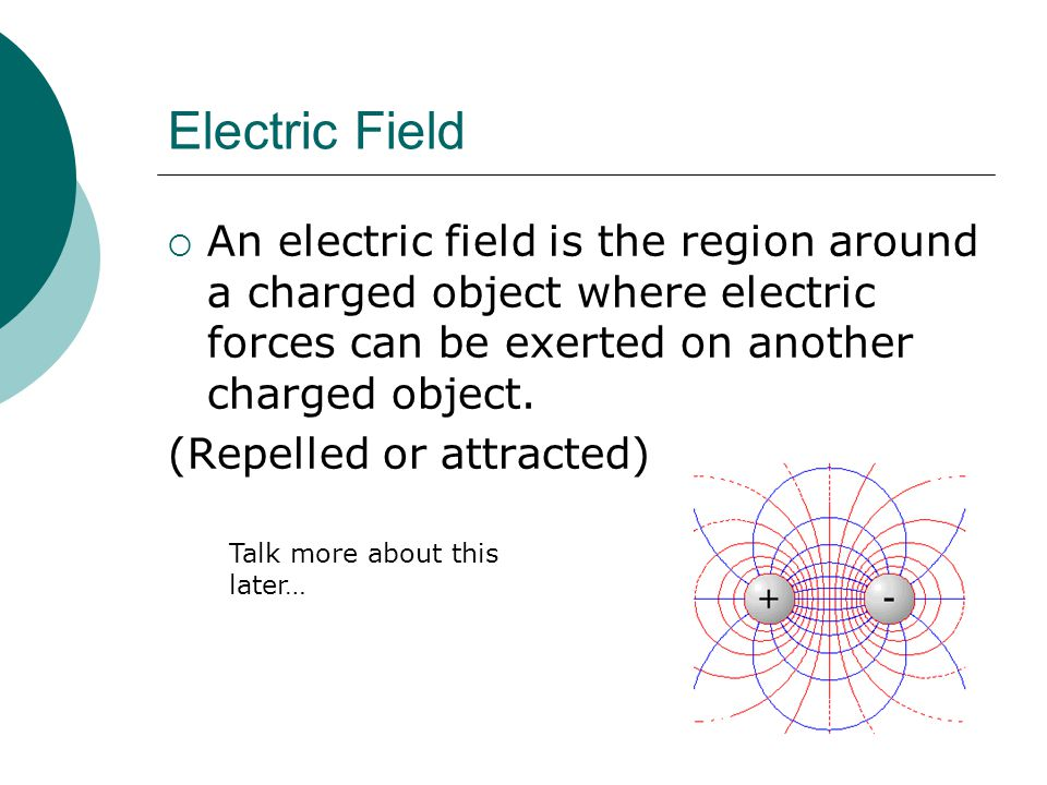 Electric Field  An electric field is the region around a charged object where electric forces can be exerted on another charged object.