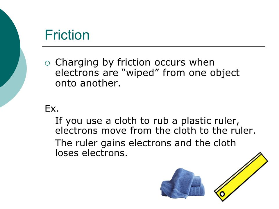 Friction  Charging by friction occurs when electrons are wiped from one object onto another.