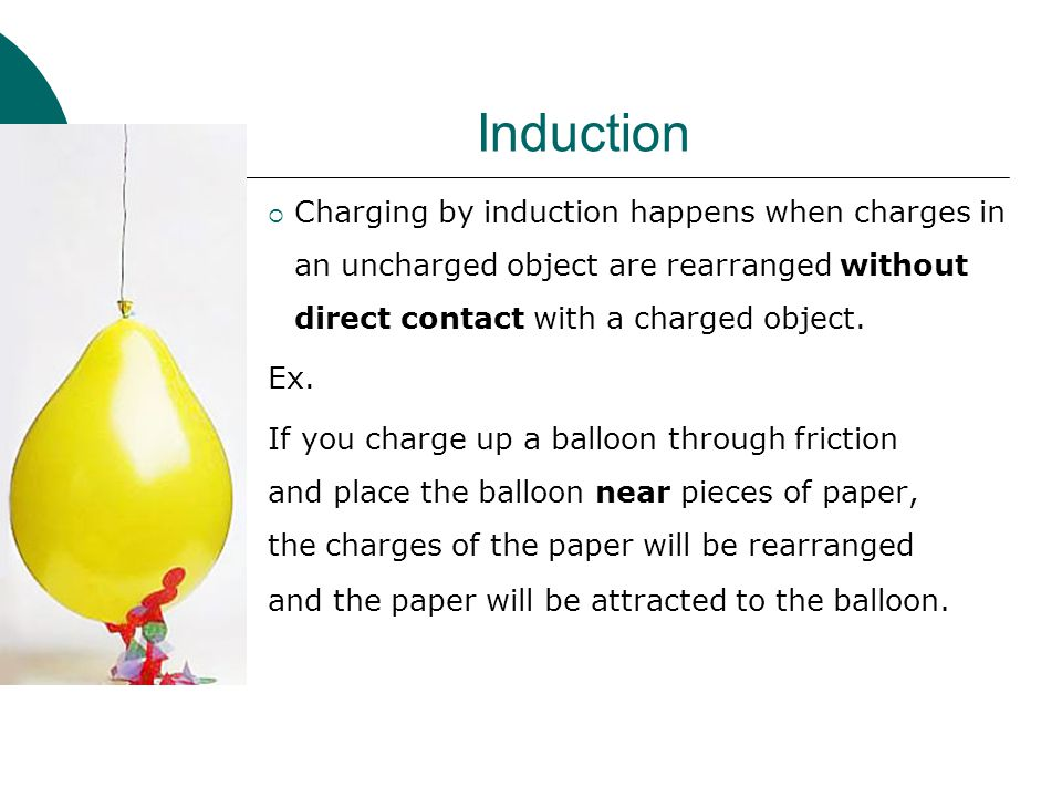 Induction  Charging by induction happens when charges in an uncharged object are rearranged without direct contact with a charged object.