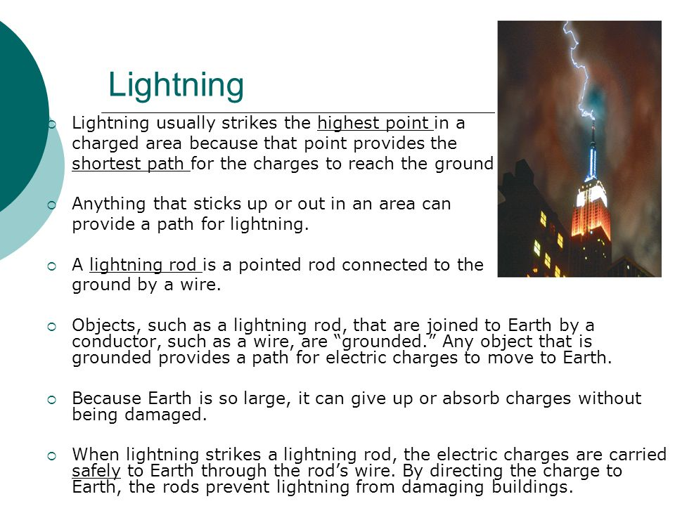 Lightning  Lightning usually strikes the highest point in a charged area because that point provides the shortest path for the charges to reach the ground.