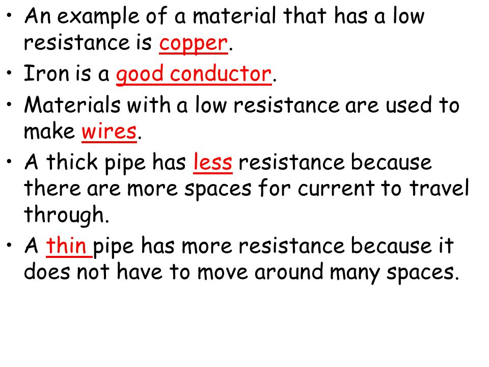 An example of a material that has a low resistance is copper. Iron is a good conductor. Materials with a low resistance are used to make wires. A thic
