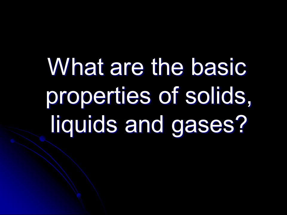 What are the basic properties of solids, liquids and gases? What are the basic properties of solids, liquids and gases?