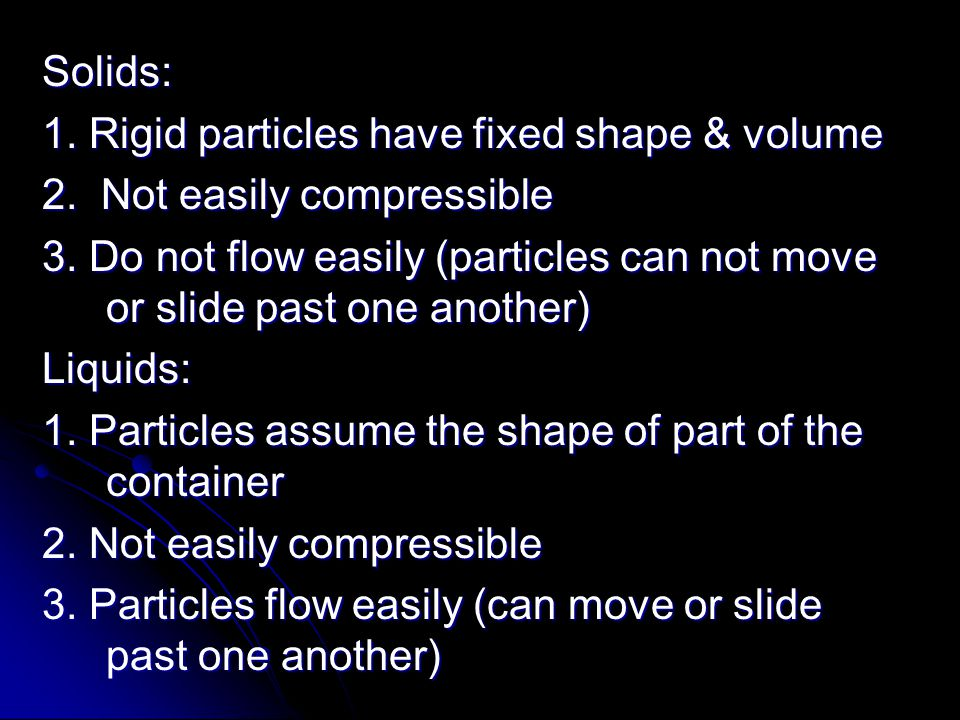Solids: 1. Rigid particles have fixed shape & volume 2. Not easily compressible 3. Do not flow easily (particles can not move or slide past one anothe