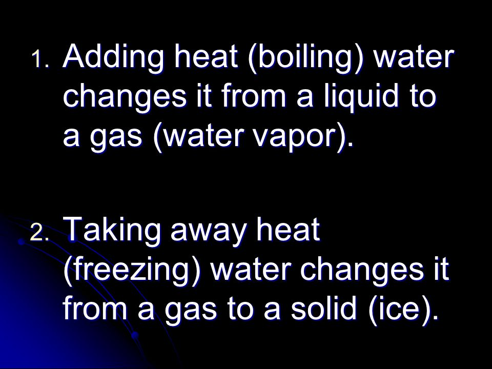 1. Adding heat (boiling) water changes it from a liquid to a gas (water vapor). 2. Taking away heat (freezing) water changes it from a gas to a solid