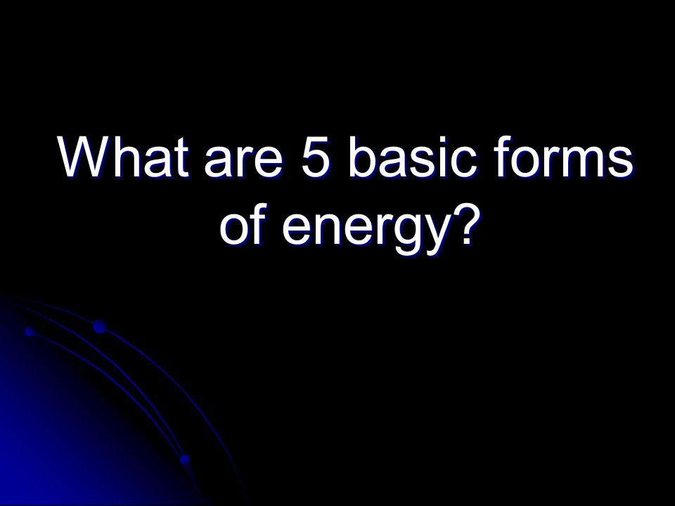 What are 5 basic forms of energy? What are 5 basic forms of energy?