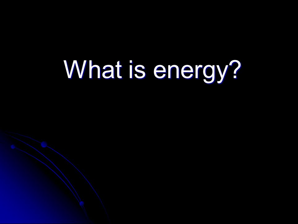What is energy? What is energy?