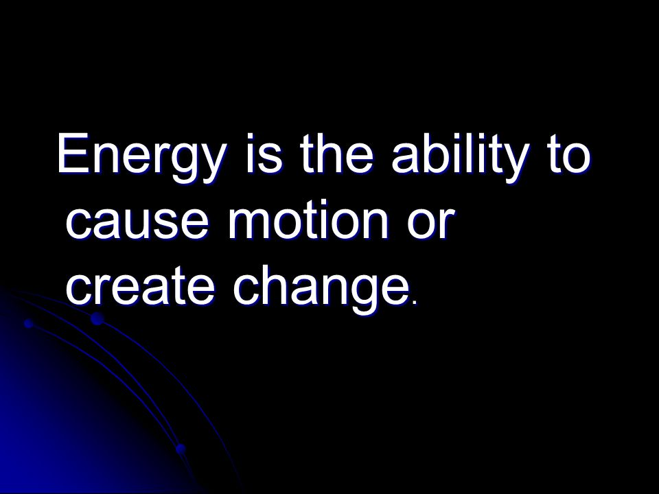 Energy is the ability to cause motion or create change. Energy is the ability to cause motion or create change.