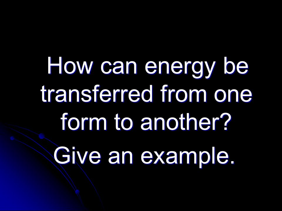 How can energy be transferred from one form to another? How can energy be transferred from one form to another? Give an example. Give an example.