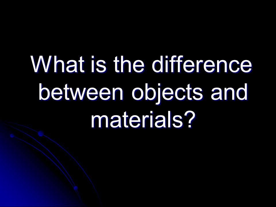 What is the difference between objects and materials? What is the difference between objects and materials?
