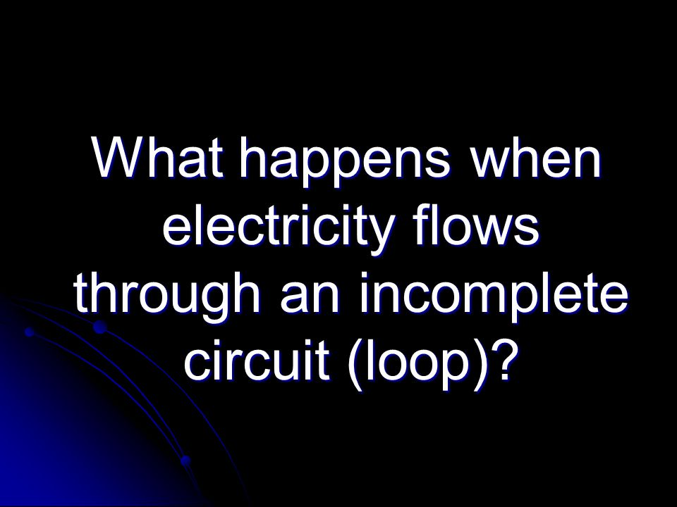 What happens when electricity flows through an incomplete circuit (loop).