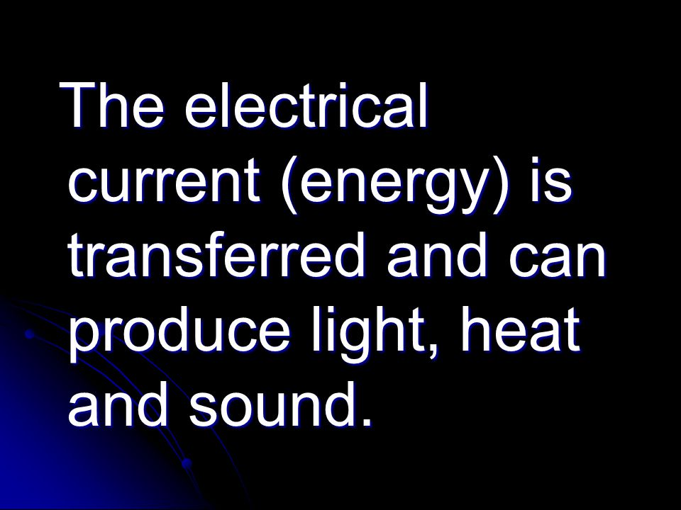 The electrical current (energy) is transferred and can produce light, heat and sound. The electrical current (energy) is transferred and can produce l