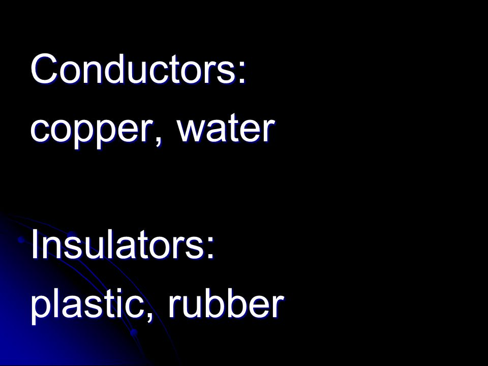 Conductors: copper, water Insulators: plastic, rubber
