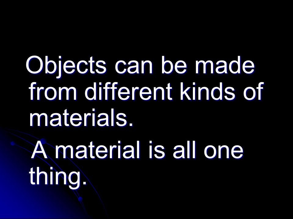 Objects can be made from different kinds of materials. Objects can be made from different kinds of materials. A material is all one thing. A material