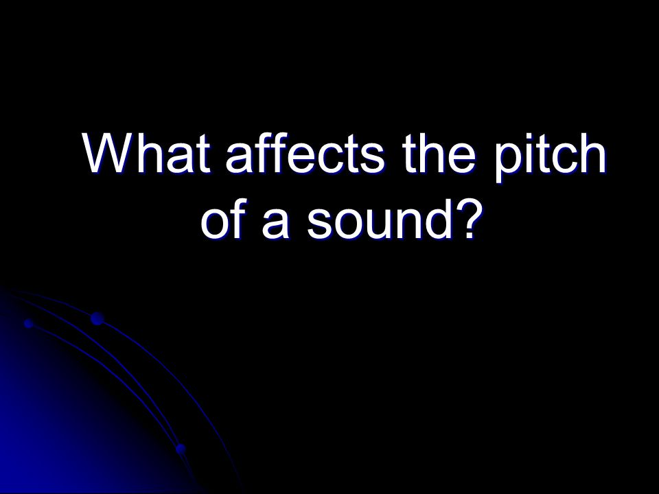 What affects the pitch of a sound What affects the pitch of a sound