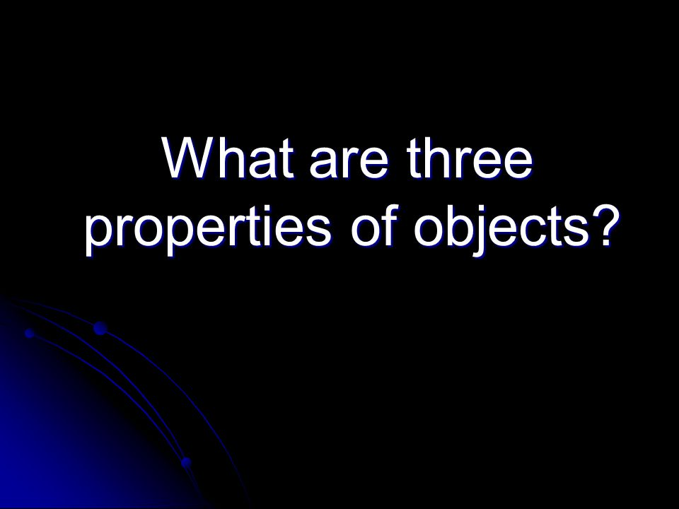 What are three properties of objects What are three properties of objects