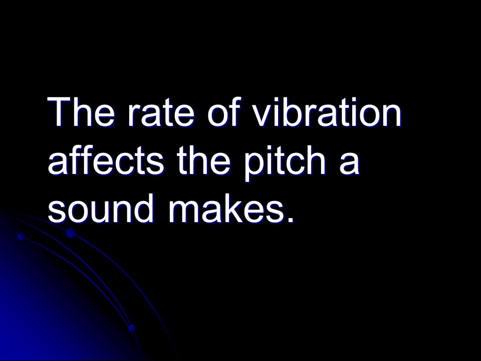 The rate of vibration affects the pitch a sound makes. The rate of vibration affects the pitch a sound makes.