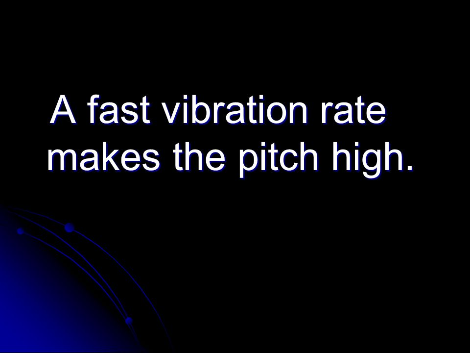 A fast vibration rate makes the pitch high. A fast vibration rate makes the pitch high.