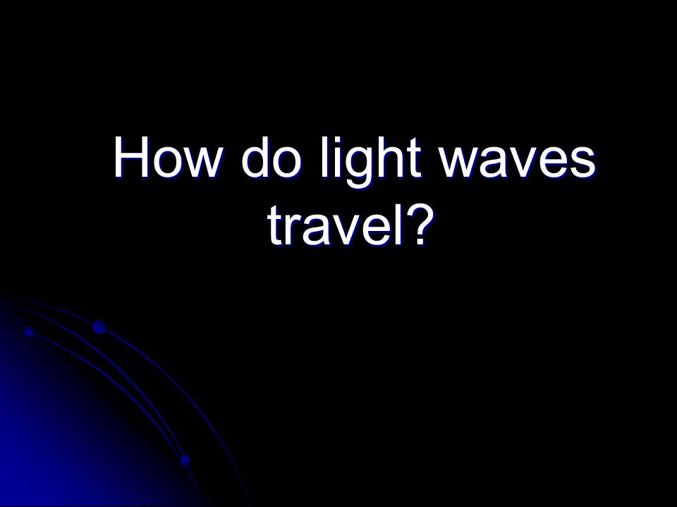 How do light waves travel How do light waves travel