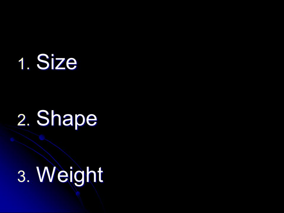 1. Size 2. Shape 3. Weight