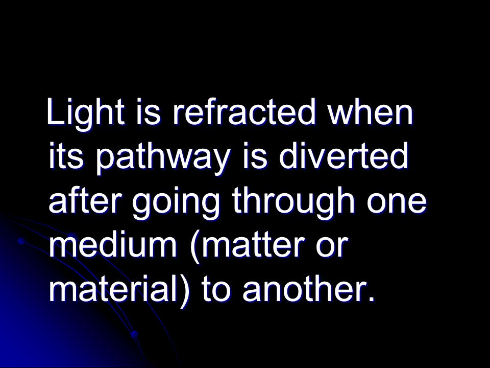Light is refracted when its pathway is diverted after going through one medium (matter or material) to another. Light is refracted when its pathway is