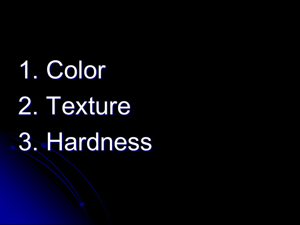 1. Color 2. Texture 3. Hardness