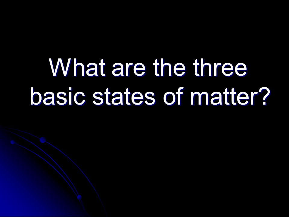 What are the three basic states of matter? What are the three basic states of matter?