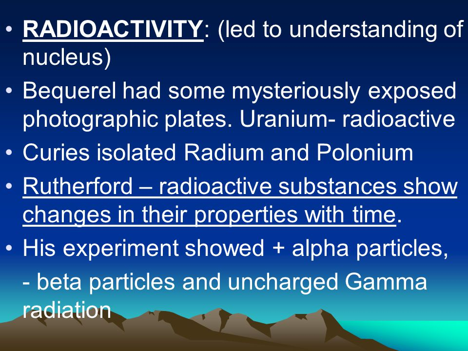 RADIOACTIVITY: (led to understanding of nucleus) Bequerel had some mysteriously exposed photographic plates.