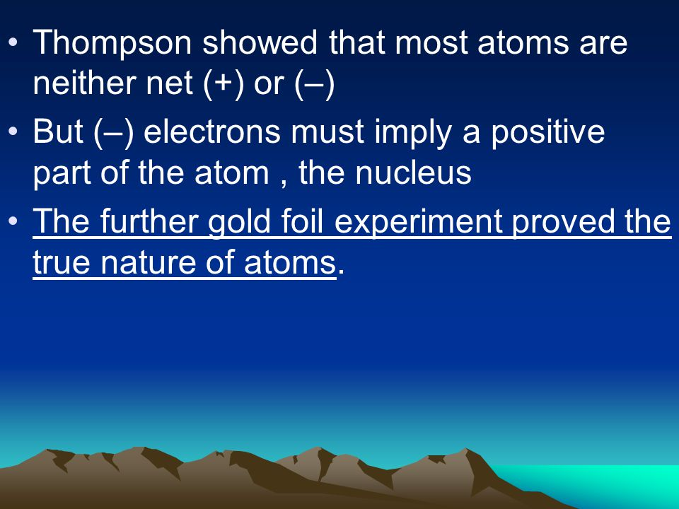Thompson showed that most atoms are neither net (+) or (–) But (–) electrons must imply a positive part of the atom, the nucleus The further gold foil experiment proved the true nature of atoms.
