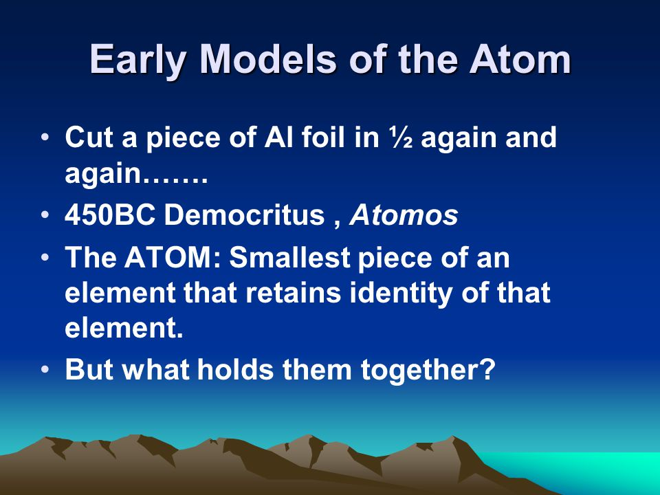 Early Models of the Atom Cut a piece of Al foil in ½ again and again…….