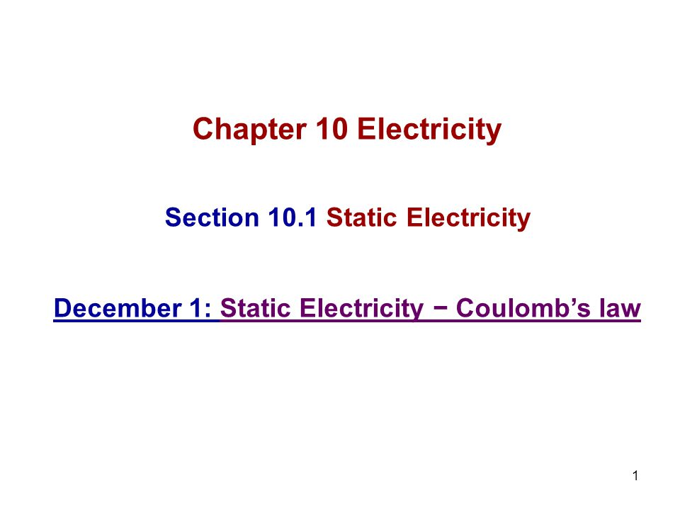 1 Chapter 10 Electricity Section 10.1 Static Electricity December 1: Static Electricity − Coulomb's law
