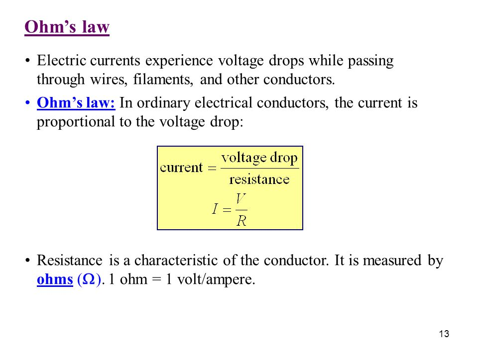 Ohm's law 13 Electric currents experience voltage drops while passing through wires, filaments, and other conductors. Ohm's law: In ordinary electrica