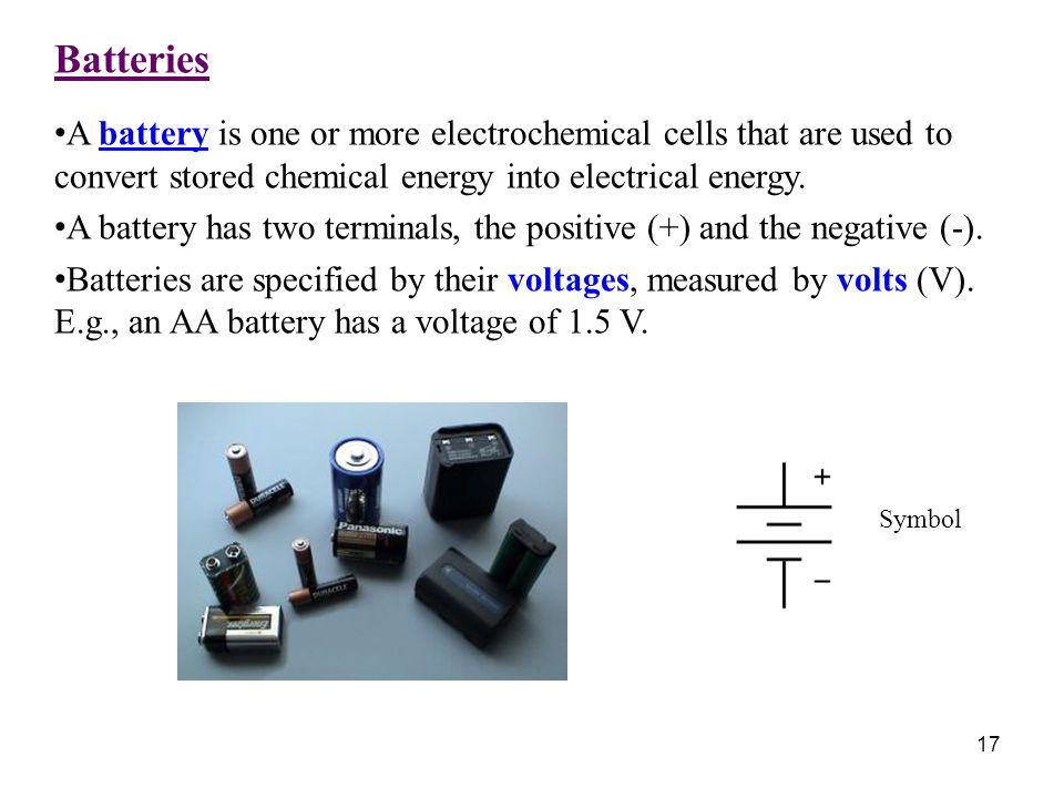 Batteries A battery is one or more electrochemical cells that are used to convert stored chemical energy into electrical energy. A battery has two ter
