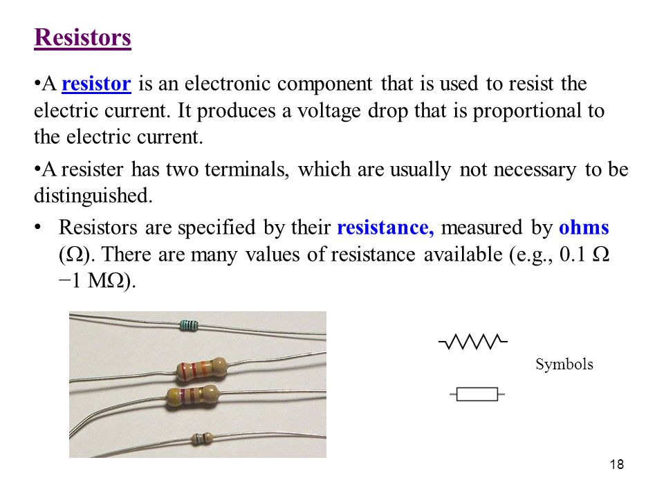Resistors A resistor is an electronic component that is used to resist the electric current. It produces a voltage drop that is proportional to the el