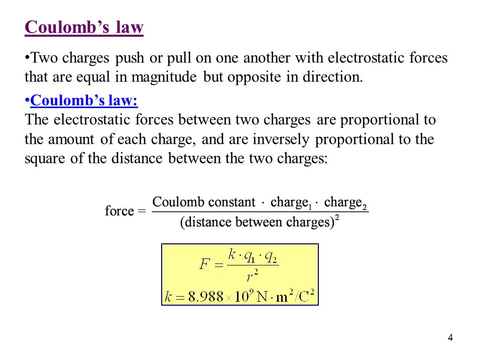 4 Coulomb's law Two charges push or pull on one another with electrostatic forces that are equal in magnitude but opposite in direction. Coulomb's law