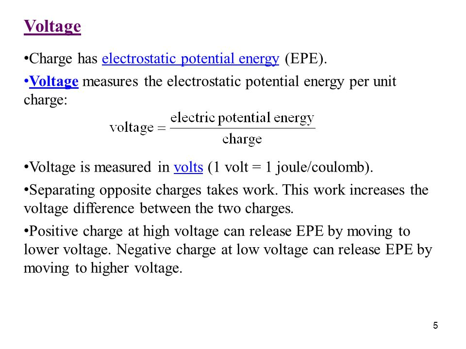 5 Voltage Charge has electrostatic potential energy (EPE). Voltage measures the electrostatic potential energy per unit charge: Voltage is measured in