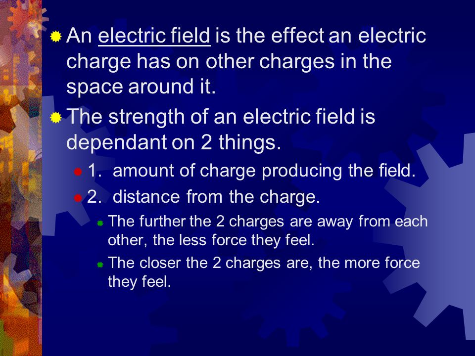  An electric field is the effect an electric charge has on other charges in the space around it.