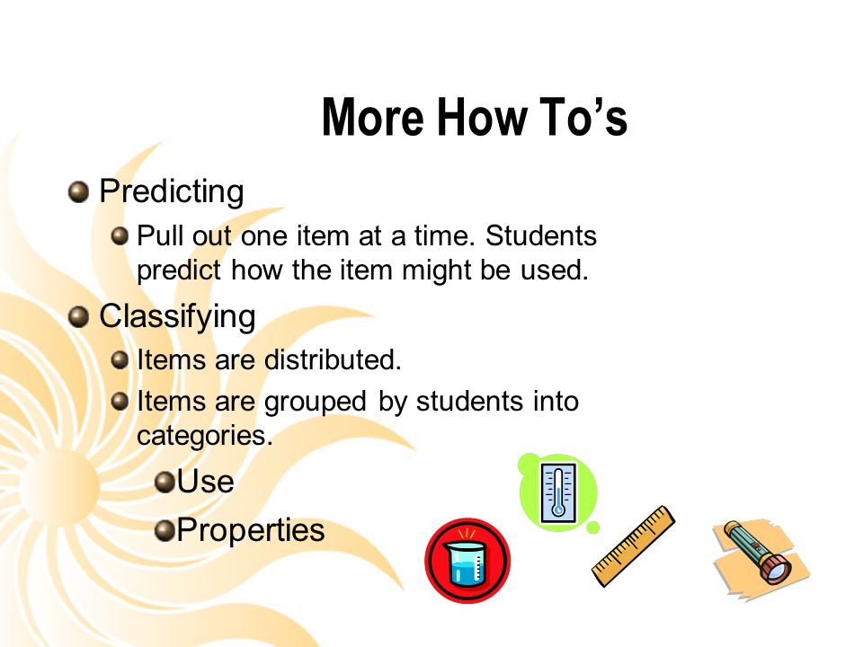 More How To's Predicting Pull out one item at a time. Students predict how the item might be used. Classifying Items are distributed. Items are groupe