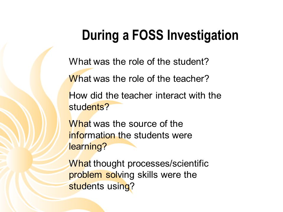 During a FOSS Investigation What was the role of the student? What was the role of the teacher? How did the teacher interact with the students? What w