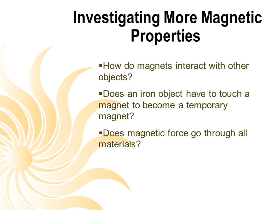 Investigating More Magnetic Properties  How do magnets interact with other objects?  Does an iron object have to touch a magnet to become a temporar
