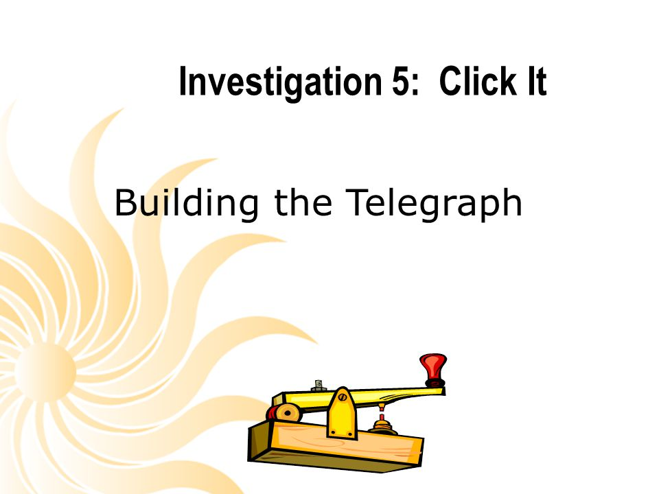 Investigation 5: Click It Building the Telegraph