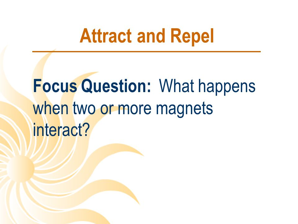 Attract and Repel Focus Question: What happens when two or more magnets interact?