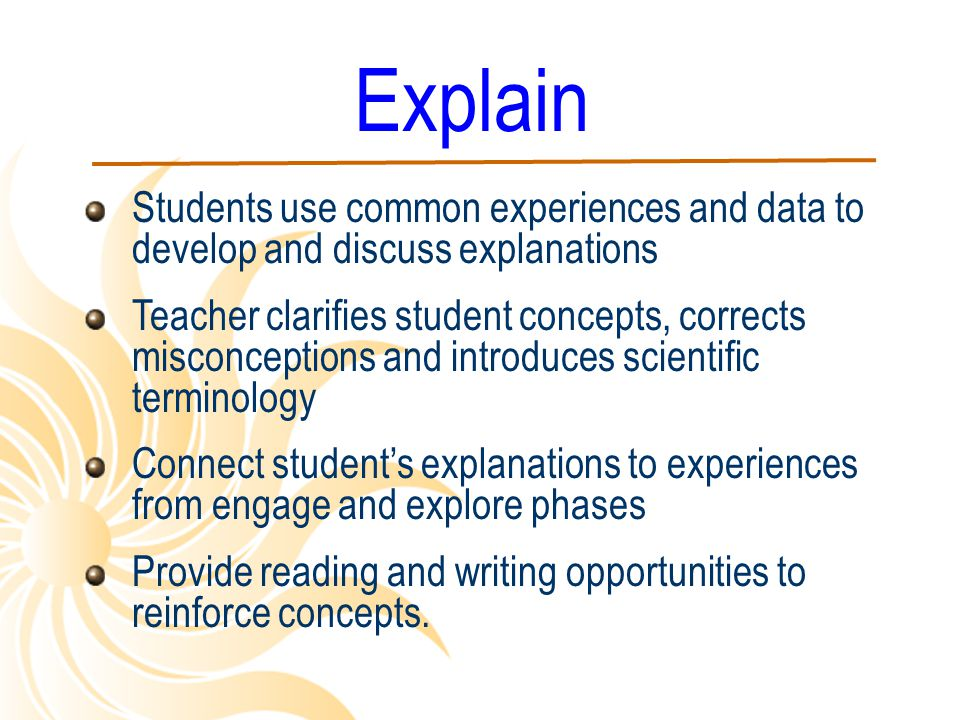 Explain Students use common experiences and data to develop and discuss explanations Teacher clarifies student concepts, corrects misconceptions and i