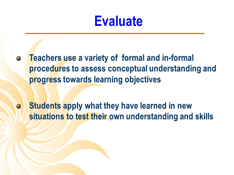 Evaluate Teachers use a variety of formal and in-formal procedures to assess conceptual understanding and progress towards learning objectives Student