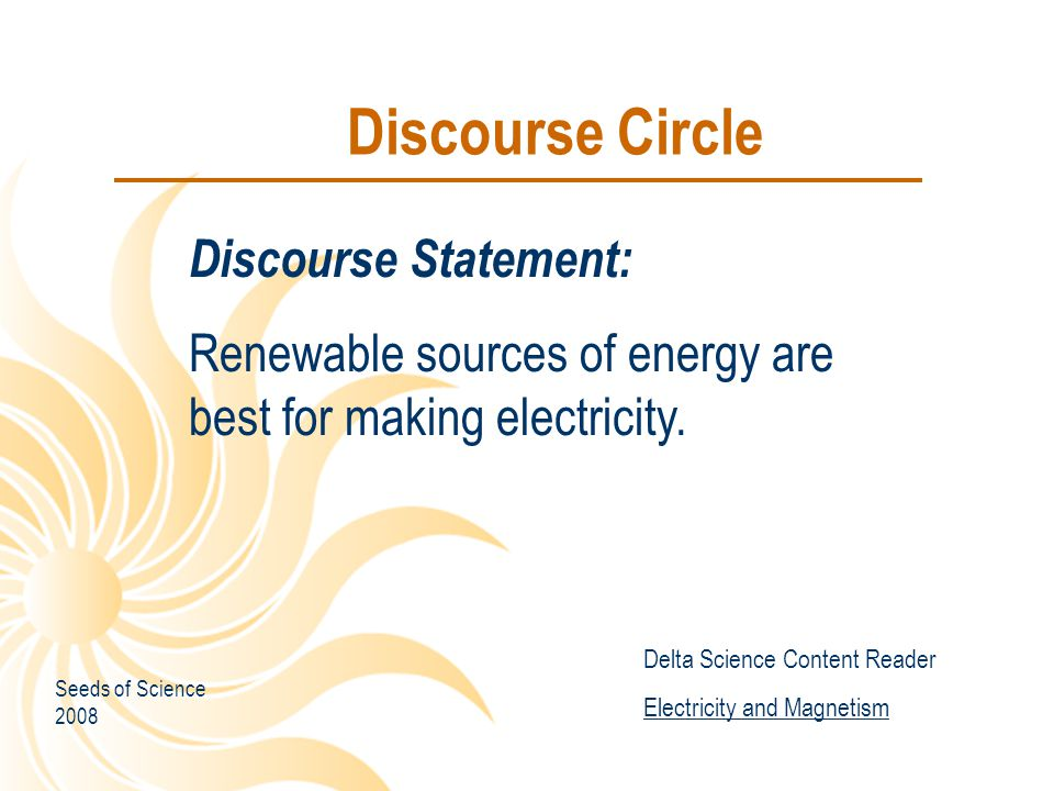 Discourse Circle Discourse Statement: Renewable sources of energy are best for making electricity. Delta Science Content Reader Electricity and Magnet