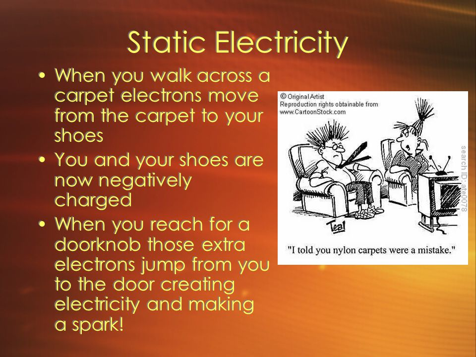 Static Electricity When you walk across a carpet electrons move from the carpet to your shoes You and your shoes are now negatively charged When you reach for a doorknob those extra electrons jump from you to the door creating electricity and making a spark.