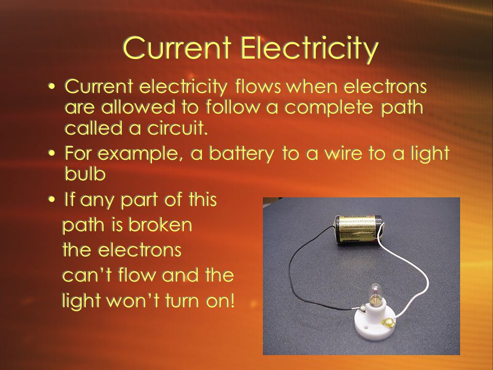 Current Electricity Current electricity flows when electrons are allowed to follow a complete path called a circuit.